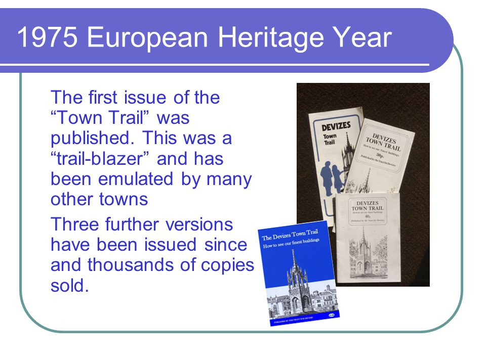 1975 European Heritage Year The first issue of the Town Trail was published. This was a trail-blazer and has been emulated by many other towns Three f