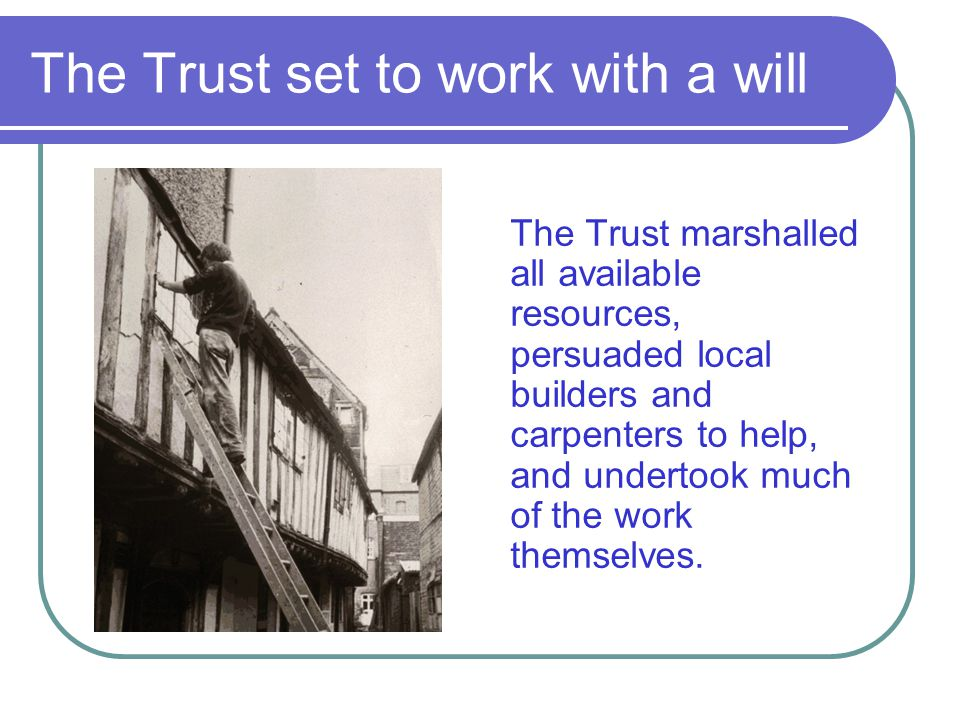 The Trust set to work with a will The Trust marshalled all available resources, persuaded local builders and carpenters to help, and undertook much of