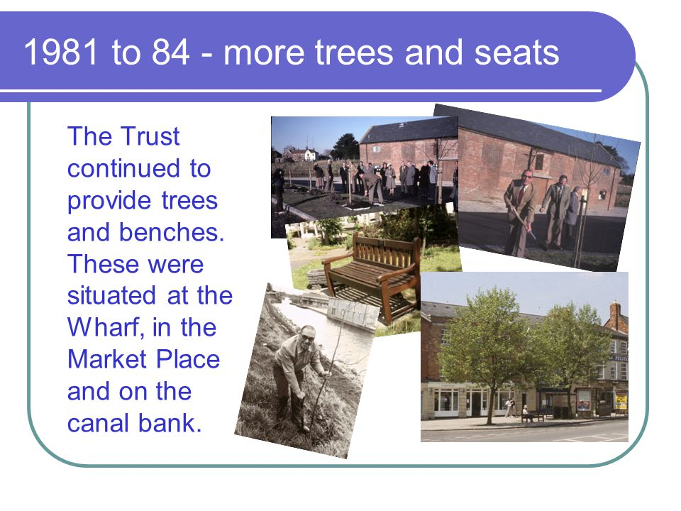 1981 to 84 - more trees and seats The Trust continued to provide trees and benches. These were situated at the Wharf, in the Market Place and on the c
