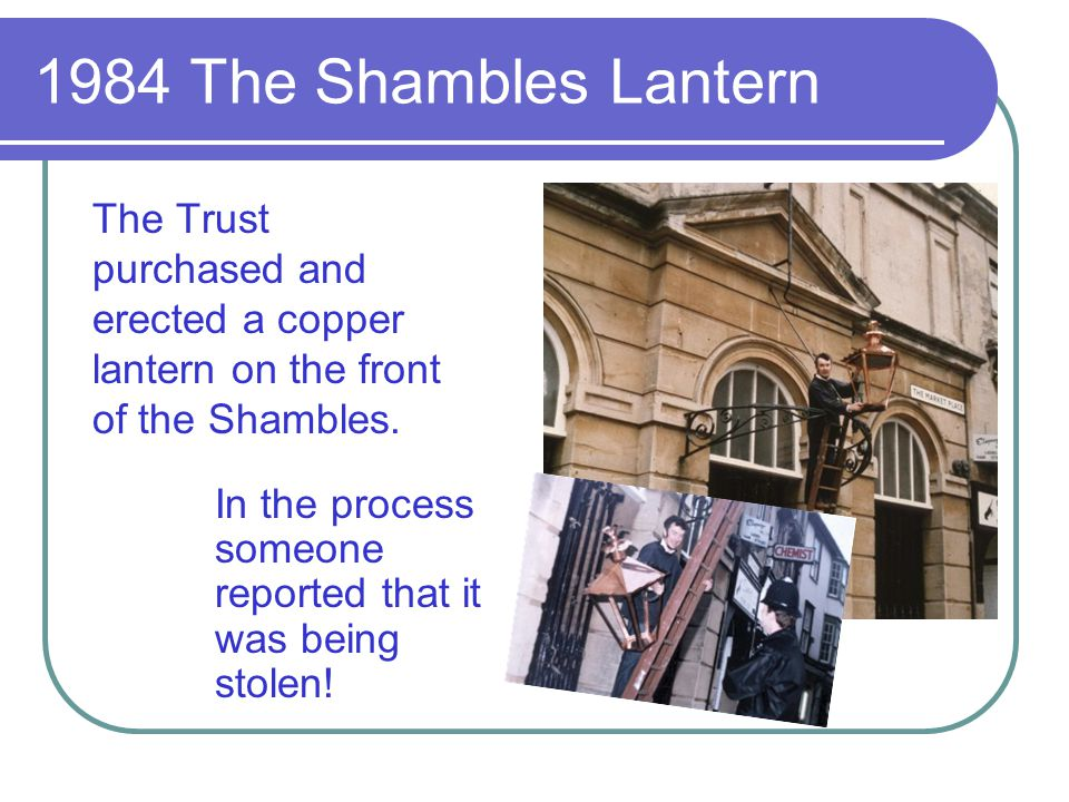 1984 The Shambles Lantern The Trust purchased and erected a copper lantern on the front of the Shambles. In the process someone reported that it was b