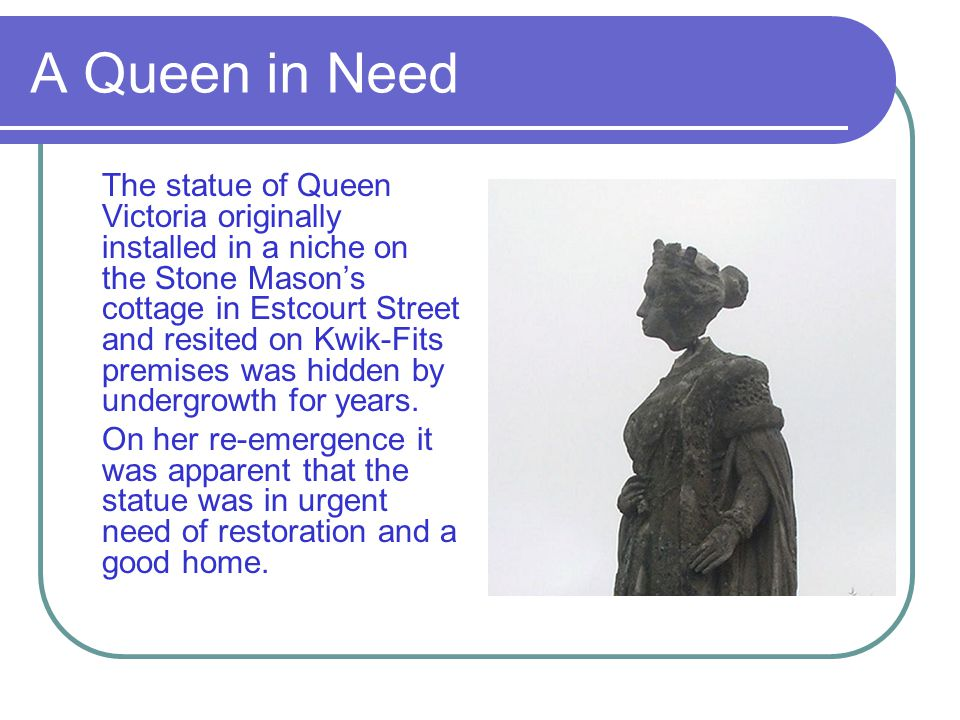 A Queen in Need The statue of Queen Victoria originally installed in a niche on the Stone Masons cottage in Estcourt Street and resited on Kwik-Fits p