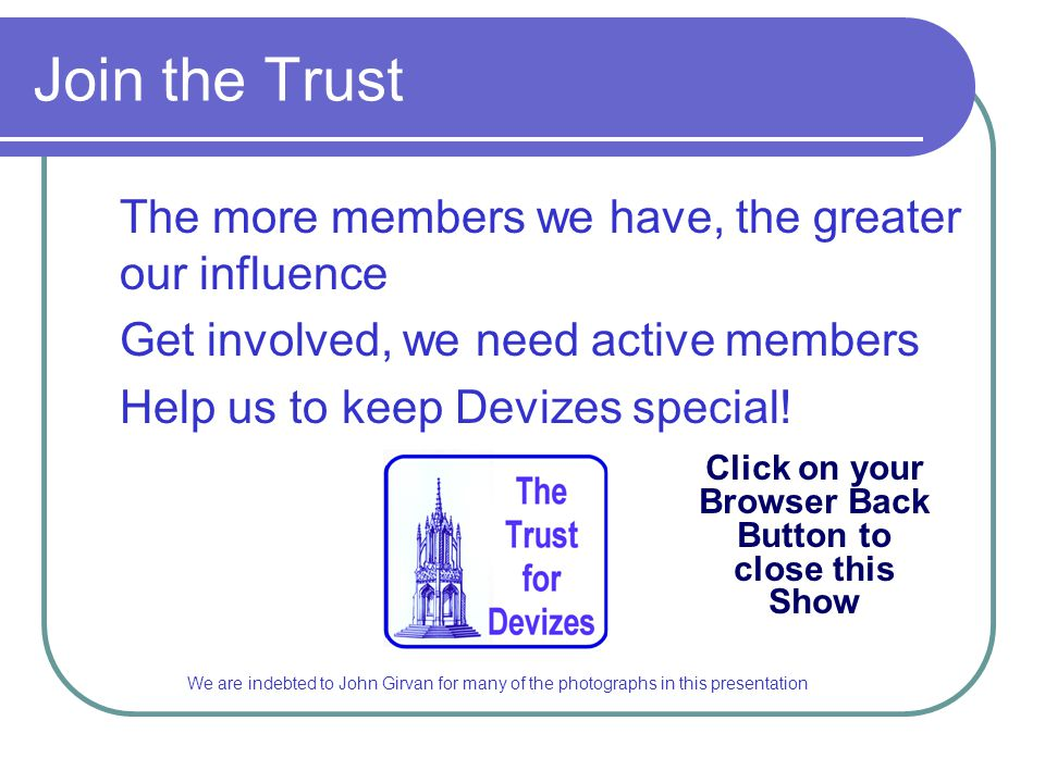 Join the Trust The more members we have, the greater our influence Get involved, we need active members Help us to keep Devizes special! Click on your