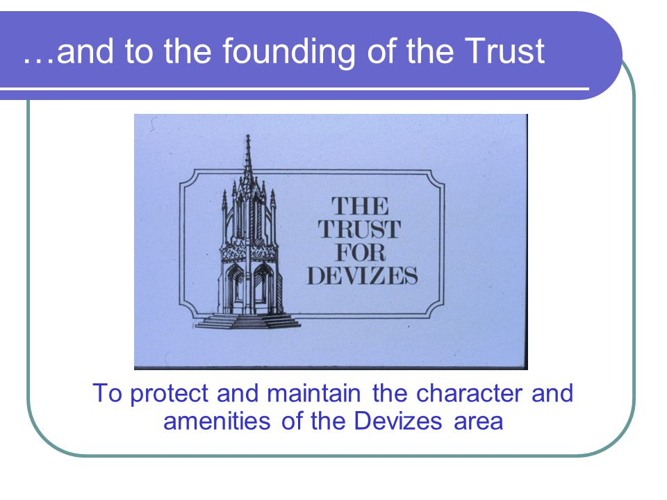 …and to the founding of the Trust To protect and maintain the character and amenities of the Devizes area