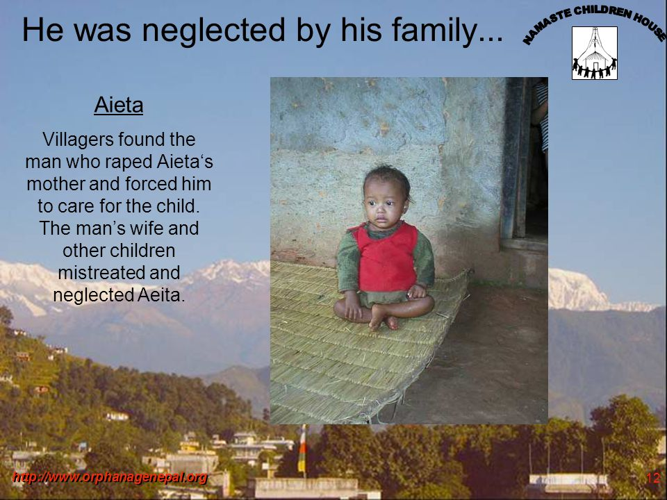 http://www.orphanagenepal.org 12 He was neglected by his family... Aieta Villagers found the man who raped Aietas mother and forced him to care for th
