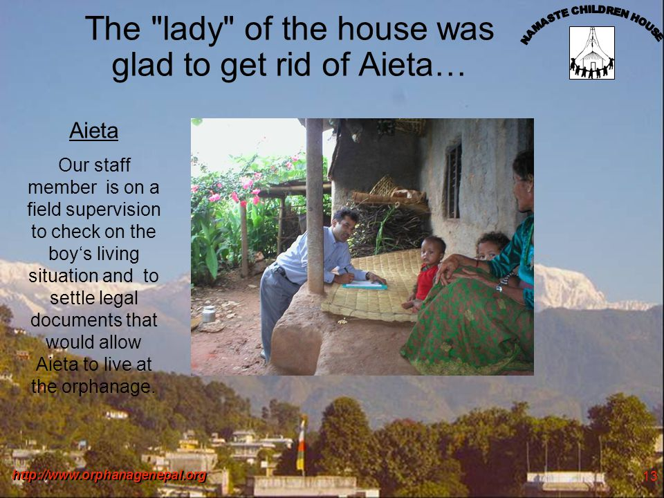 http://www.orphanagenepal.org 13 The lady of the house was glad to get rid of Aieta… Aieta Our staff member is on a field supervision to check on the boys living situation and to settle legal documents that would allow Aieta to live at the orphanage.