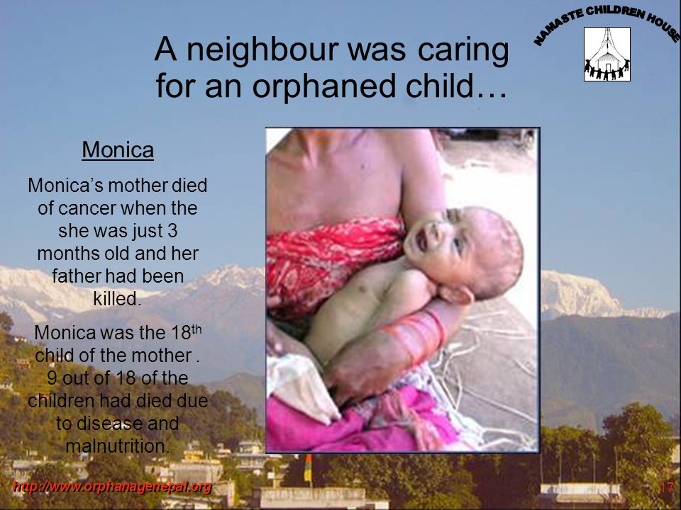 http://www.orphanagenepal.org 17 A neighbour was caring for an orphaned child… Monica Monicas mother died of cancer when the she was just 3 months old