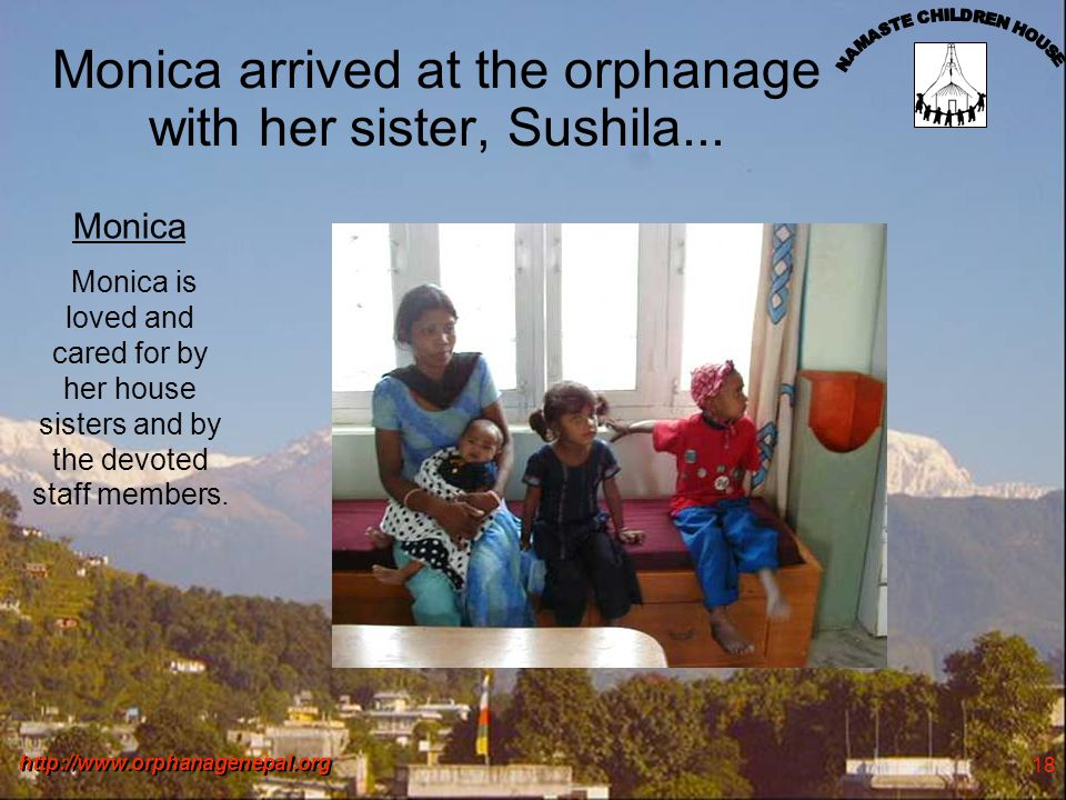 http://www.orphanagenepal.org 18 Monica arrived at the orphanage with her sister, Sushila... Monica Monica is loved and cared for by her house sisters
