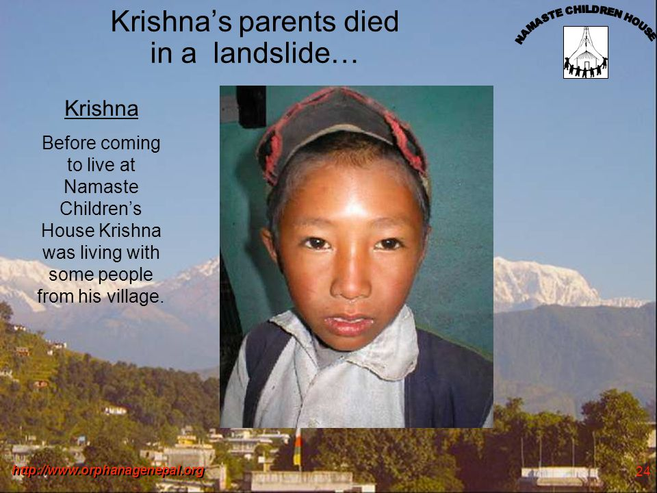 http://www.orphanagenepal.org 24 Krishnas parents died in a landslide… Krishna Before coming to live at Namaste Childrens House Krishna was living with some people from his village.