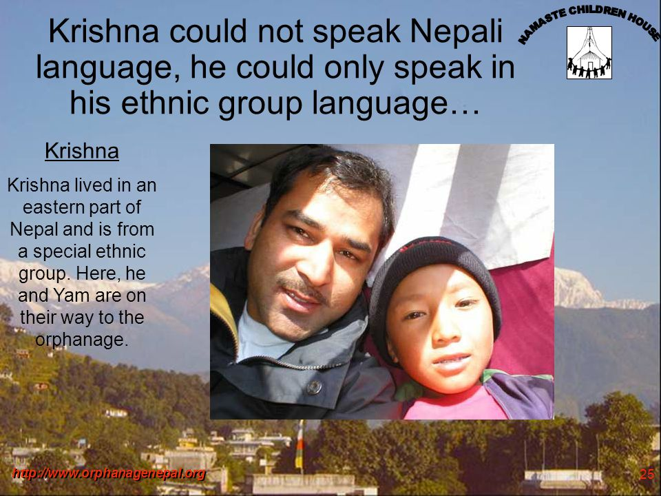 http://www.orphanagenepal.org 25 Krishna could not speak Nepali language, he could only speak in his ethnic group language… Krishna Krishna lived in an eastern part of Nepal and is from a special ethnic group.