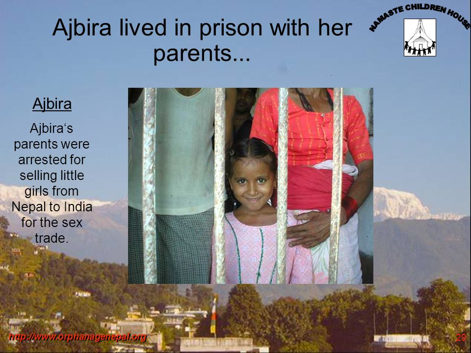 http://www.orphanagenepal.org 29 Ajbira lived in prison with her parents...