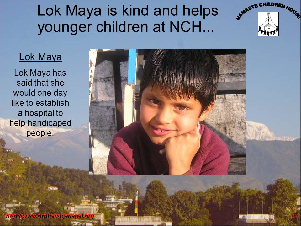 http://www.orphanagenepal.org 37 Lok Maya is kind and helps younger children at NCH... Lok Maya Lok Maya has said that she would one day like to estab
