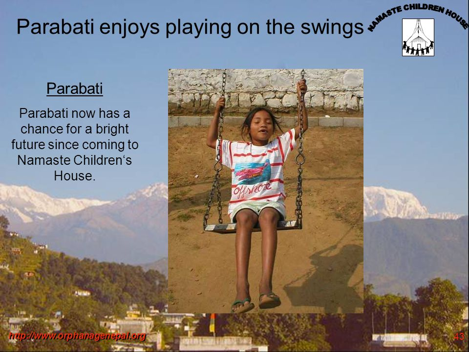 http://www.orphanagenepal.org 43 Parabati enjoys playing on the swings Parabati Parabati now has a chance for a bright future since coming to Namaste Childrens House.