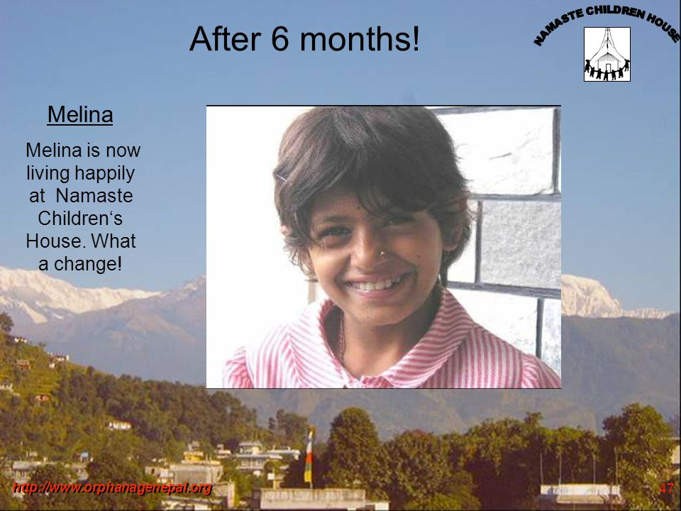 http://www.orphanagenepal.org 47 After 6 months! Melina Melina is now living happily at Namaste Childrens House. What a change!