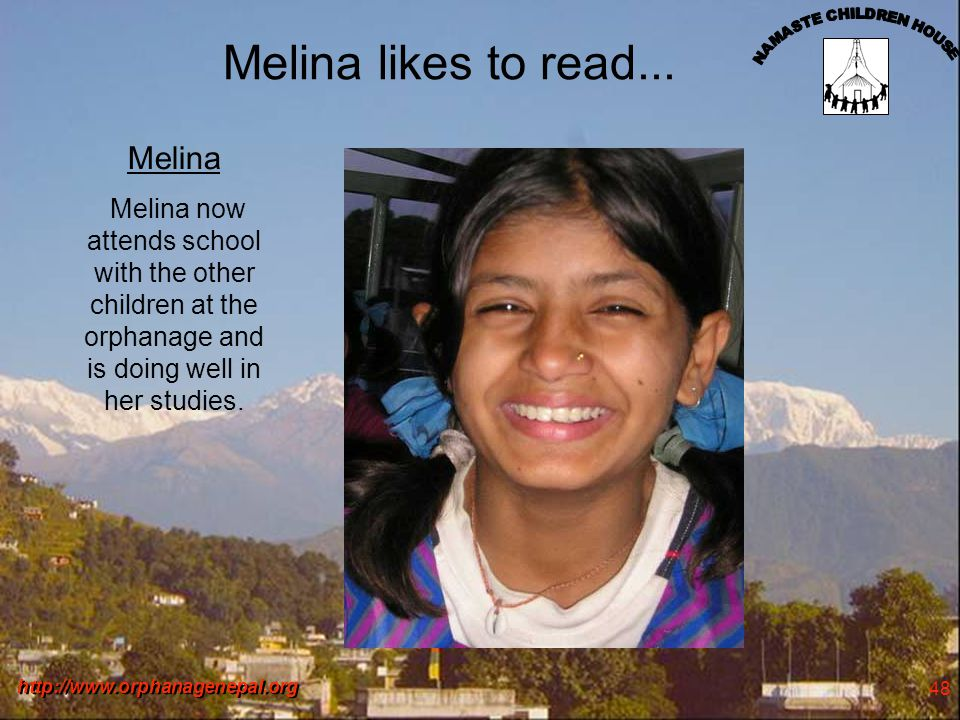 http://www.orphanagenepal.org 48 Melina likes to read... Melina Melina now attends school with the other children at the orphanage and is doing well i