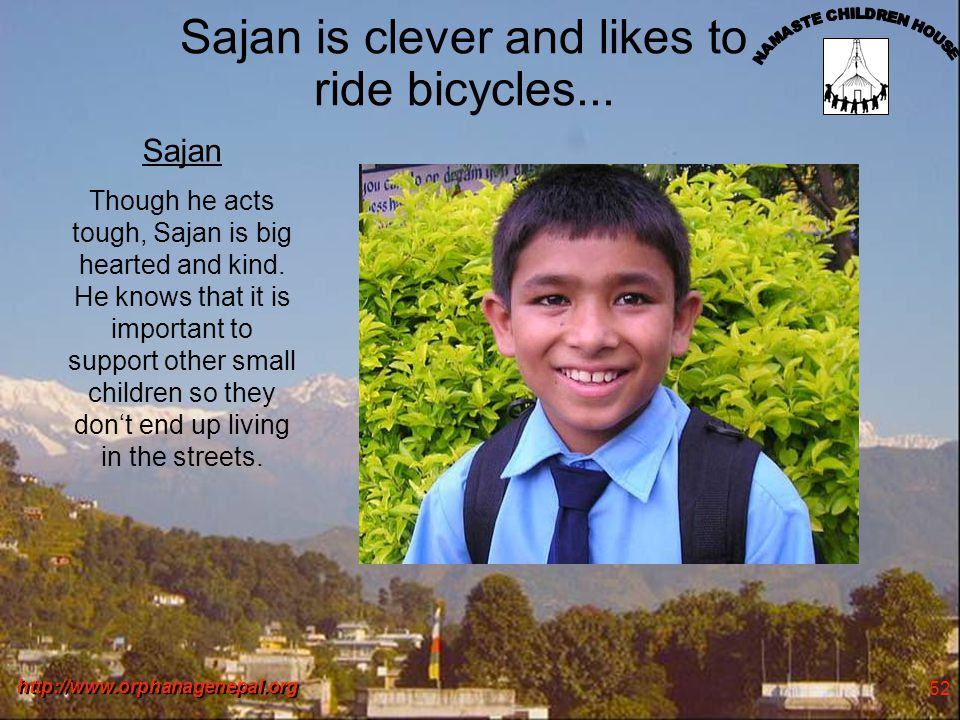 http://www.orphanagenepal.org 52 Sajan is clever and likes to ride bicycles... Sajan Though he acts tough, Sajan is big hearted and kind. He knows tha
