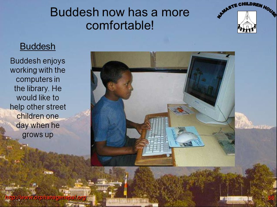 http://www.orphanagenepal.org 66 Buddesh now has a more comfortable! Buddesh Buddesh enjoys working with the computers in the library. He would like t