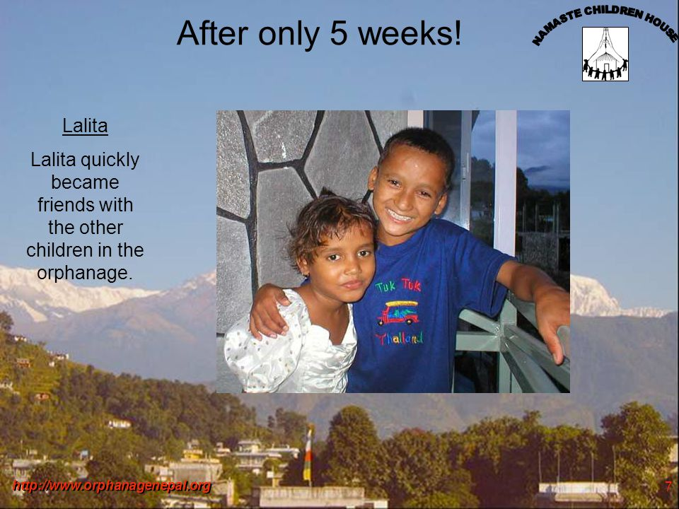 http://www.orphanagenepal.org 7 After only 5 weeks! Lalita Lalita quickly became friends with the other children in the orphanage.