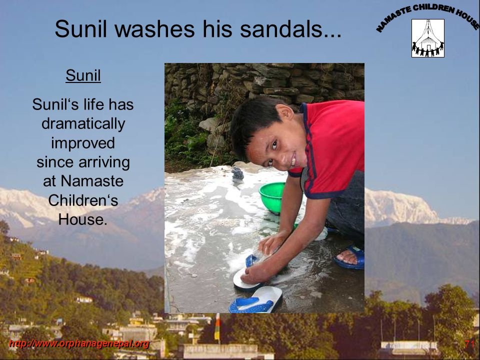 http://www.orphanagenepal.org 71 Sunil washes his sandals... Sunil Sunils life has dramatically improved since arriving at Namaste Childrens House.