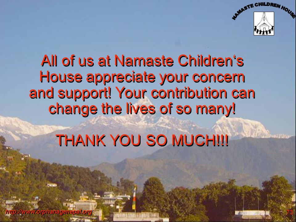 http://www.orphanagenepal.org 73 All of us at Namaste Childrens House appreciate your concern and support! Your contribution can change the lives of s