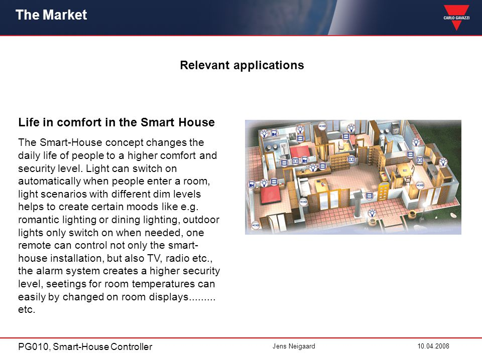 PG010, Smart-House Controller Jens Neigaard10.04.2008 The Market Relevant applications Life in comfort in the Smart House The Smart-House concept changes the daily life of people to a higher comfort and security level.