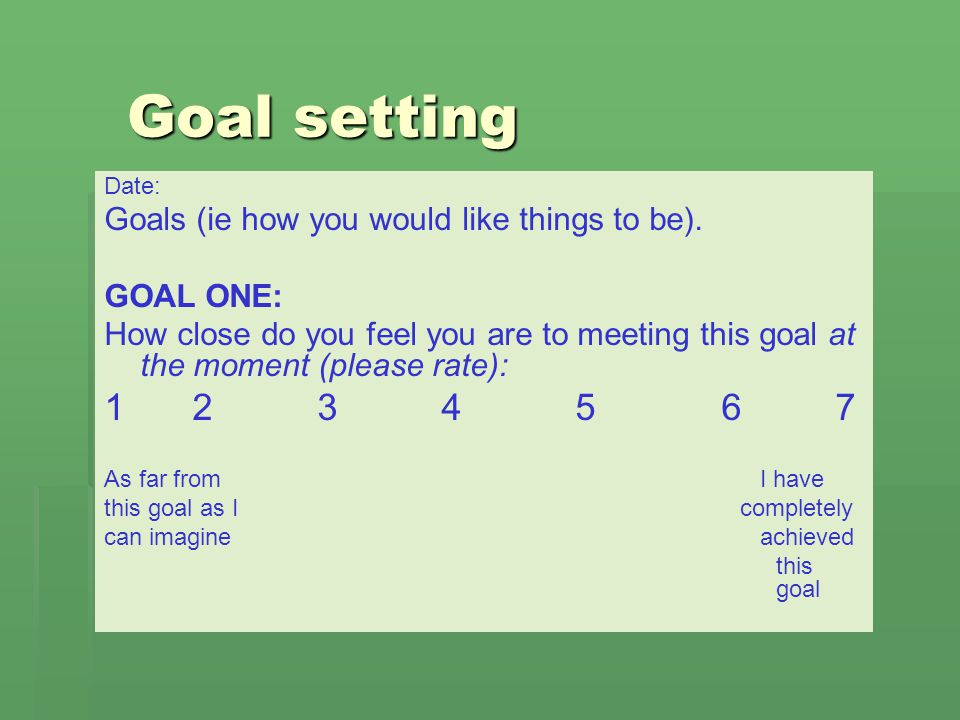 Goal setting Date: Goals (ie how you would like things to be). GOAL ONE: How close do you feel you are to meeting this goal at the moment (please rate