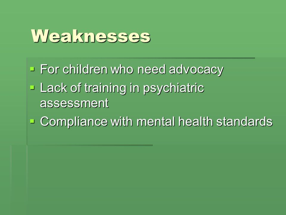 Weaknesses For children who need advocacy For children who need advocacy Lack of training in psychiatric assessment Lack of training in psychiatric as