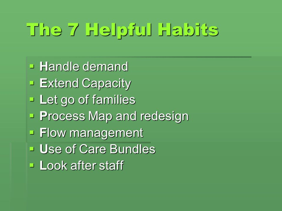 The 7 Helpful Habits Handle demand Handle demand Extend Capacity Extend Capacity Let go of families Let go of families Process Map and redesign Proces
