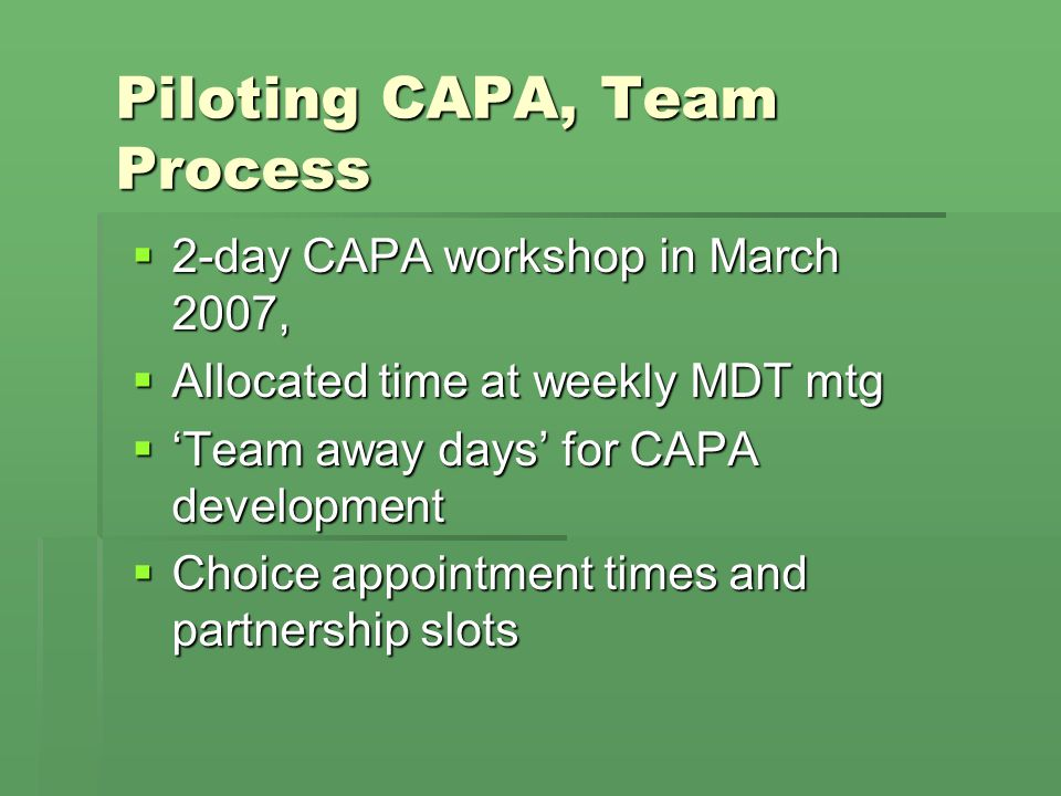 Piloting CAPA, Team Process 2-day CAPA workshop in March 2007, 2-day CAPA workshop in March 2007, Allocated time at weekly MDT mtg Allocated time at w