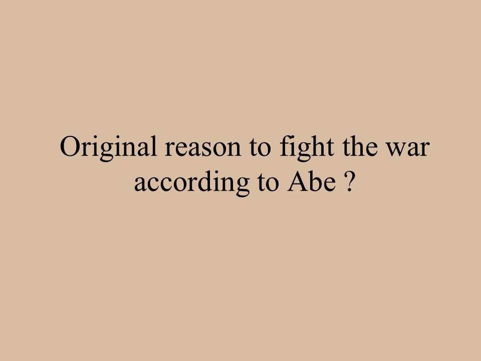 Original reason to fight the war according to Abe ?