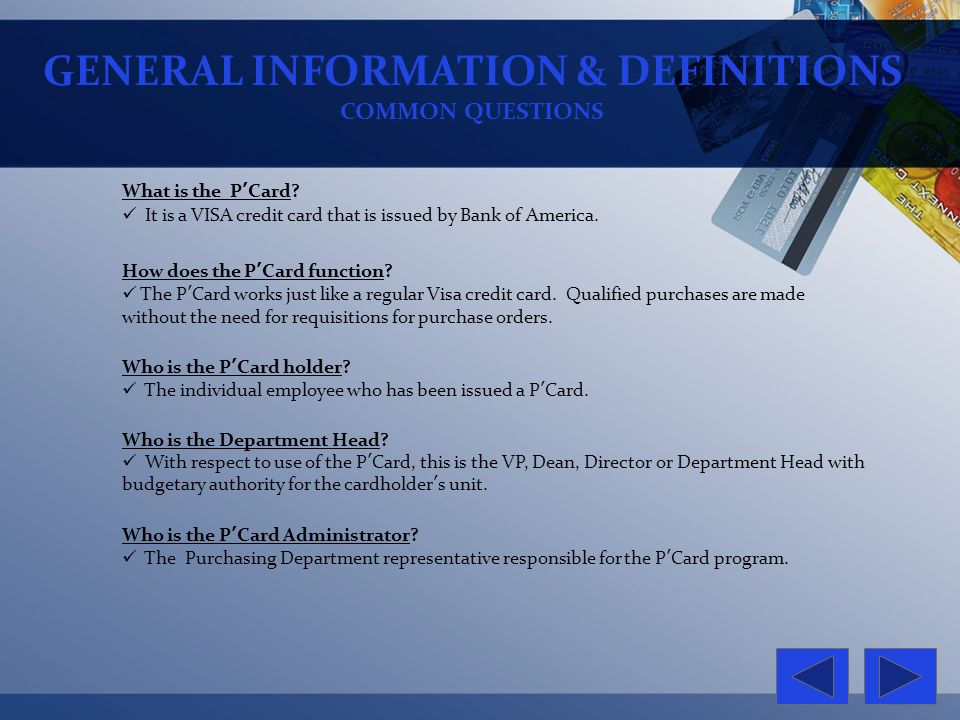 GENERAL INFORMATION & DEFINITIONS COMMON QUESTIONS What is the PCard? It is a VISA credit card that is issued by Bank of America. Who is the PCard hol
