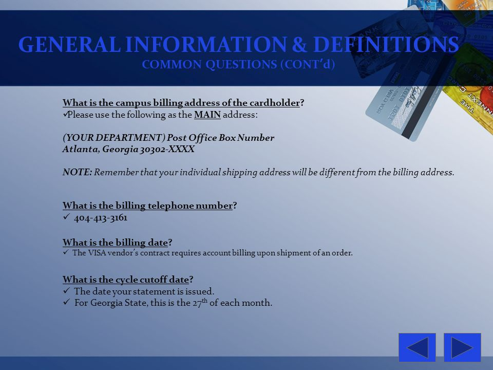 GENERAL INFORMATION & DEFINITIONS COMMON QUESTIONS (CONTd) What is the campus billing address of the cardholder? Please use the following as the MAIN