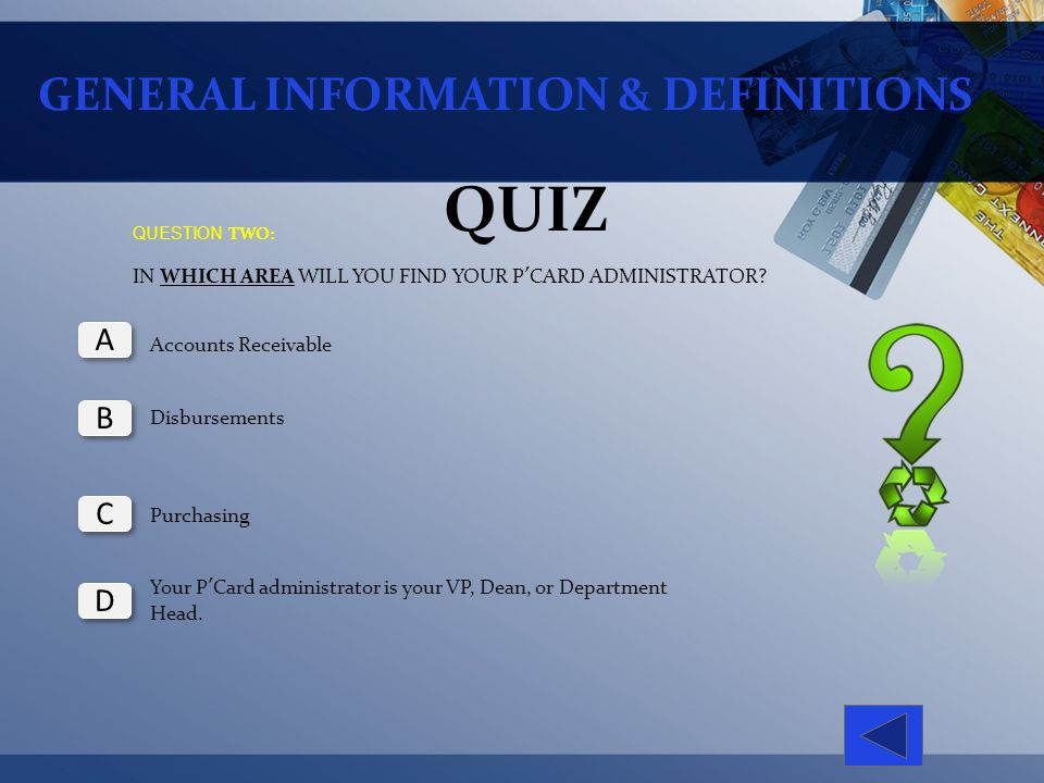 GENERAL INFORMATION & DEFINITIONS QUIZ QUESTION TWO: IN WHICH AREA WILL YOU FIND YOUR PCARD ADMINISTRATOR? Accounts Receivable Disbursements Purchasin