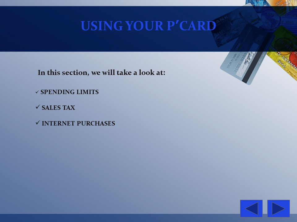 USING YOUR PCARD In this section, we will take a look at: SPENDING LIMITS SALES TAX INTERNET PURCHASES