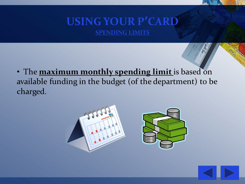 USING YOUR PCARD SPENDING LIMITS The maximum monthly spending limit is based on available funding in the budget (of the department) to be charged.
