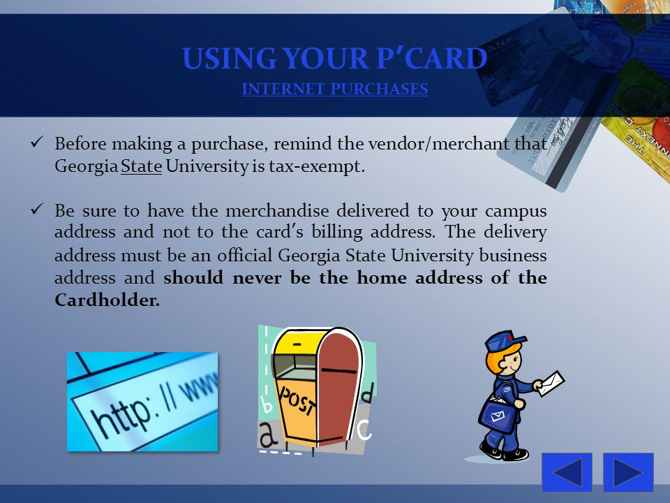 USING YOUR PCARD INTERNET PURCHASES Before making a purchase, remind the vendor/merchant that Georgia State University is tax-exempt. Be sure to have