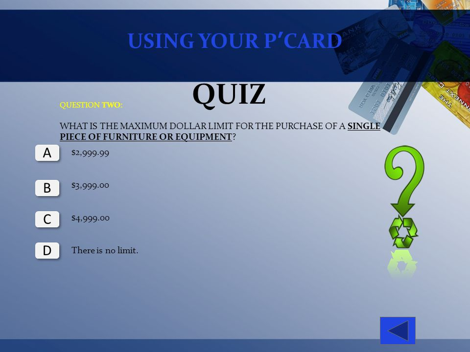 USING YOUR PCARD QUIZ QUESTION TWO: WHAT IS THE MAXIMUM DOLLAR LIMIT FOR THE PURCHASE OF A SINGLE PIECE OF FURNITURE OR EQUIPMENT? $2,999.99 $3,999.00