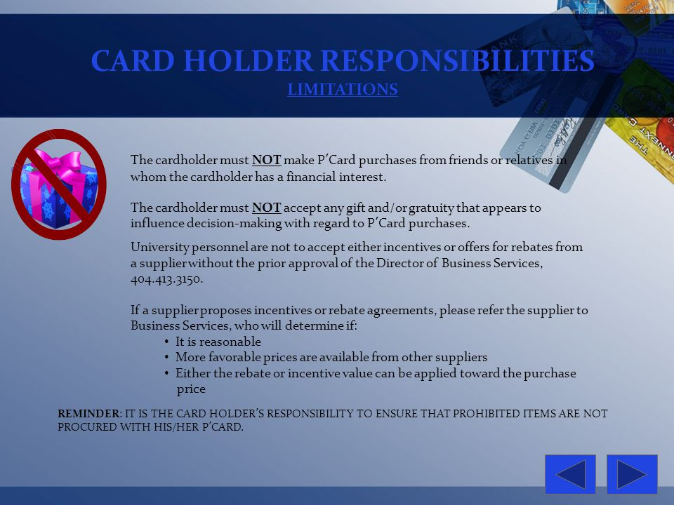 CARD HOLDER RESPONSIBILITIES LIMITATIONS REMINDER: IT IS THE CARD HOLDERS RESPONSIBILITY TO ENSURE THAT PROHIBITED ITEMS ARE NOT PROCURED WITH HIS/HER