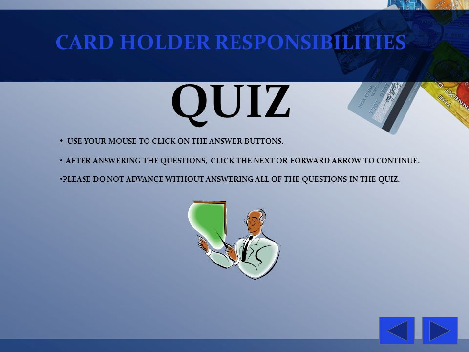 CARD HOLDER RESPONSIBILITIES QUIZ USE YOUR MOUSE TO CLICK ON THE ANSWER BUTTONS. AFTER ANSWERING THE QUESTIONS, CLICK THE NEXT OR FORWARD ARROW TO CON