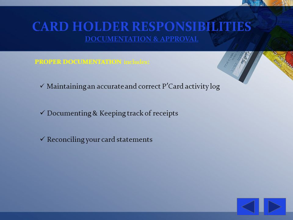 CARD HOLDER RESPONSIBILITIES DOCUMENTATION & APPROVAL PROPER DOCUMENTATION includes: Maintaining an accurate and correct PCard activity log Documentin