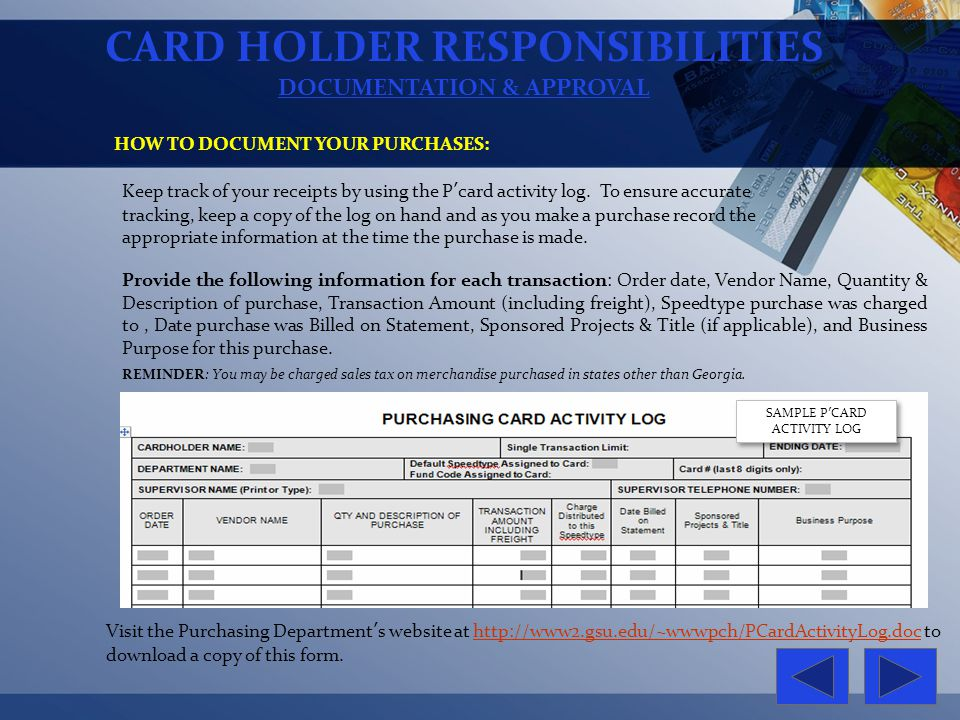 CARD HOLDER RESPONSIBILITIES DOCUMENTATION & APPROVAL HOW TO DOCUMENT YOUR PURCHASES: Keep track of your receipts by using the Pcard activity log. To