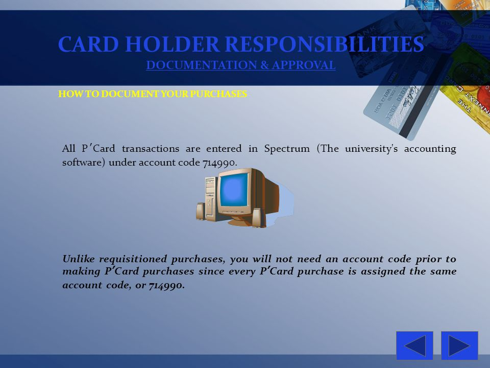 CARD HOLDER RESPONSIBILITIES DOCUMENTATION & APPROVAL HOW TO DOCUMENT YOUR PURCHASES All PCard transactions are entered in Spectrum (The university's