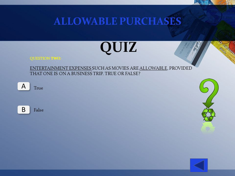 ALLOWABLE PURCHASES QUIZ QUESTION TWO: ENTERTAINMENT EXPENSES SUCH AS MOVIES ARE ALLOWABLE, PROVIDED THAT ONE IS ON A BUSINESS TRIP. TRUE OR FALSE? Tr