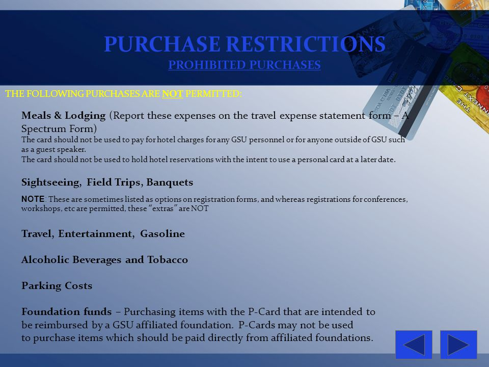 PURCHASE RESTRICTIONS PROHIBITED PURCHASES THE FOLLOWING PURCHASES ARE NOT PERMITTED: Meals & Lodging (Report these expenses on the travel expense sta