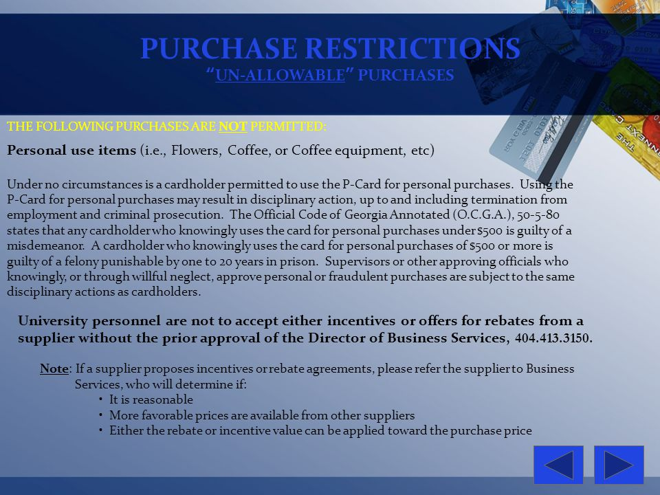 PURCHASE RESTRICTIONS UN-ALLOWABLE PURCHASES THE FOLLOWING PURCHASES ARE NOT PERMITTED: University personnel are not to accept either incentives or of