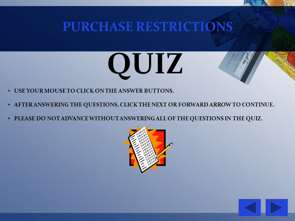 PURCHASE RESTRICTIONS QUIZ USE YOUR MOUSE TO CLICK ON THE ANSWER BUTTONS. AFTER ANSWERING THE QUESTIONS, CLICK THE NEXT OR FORWARD ARROW TO CONTINUE.