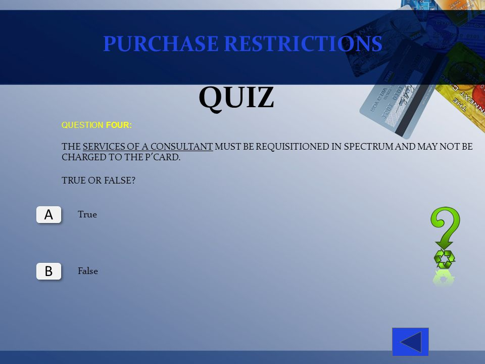 PURCHASE RESTRICTIONS QUIZ QUESTION FOUR: THE SERVICES OF A CONSULTANT MUST BE REQUISITIONED IN SPECTRUM AND MAY NOT BE CHARGED TO THE PCARD. TRUE OR
