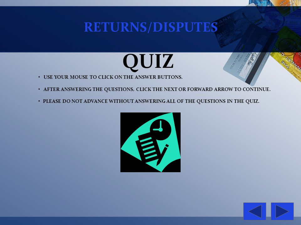 RETURNS/DISPUTES QUIZ USE YOUR MOUSE TO CLICK ON THE ANSWER BUTTONS. AFTER ANSWERING THE QUESTIONS, CLICK THE NEXT OR FORWARD ARROW TO CONTINUE. PLEAS