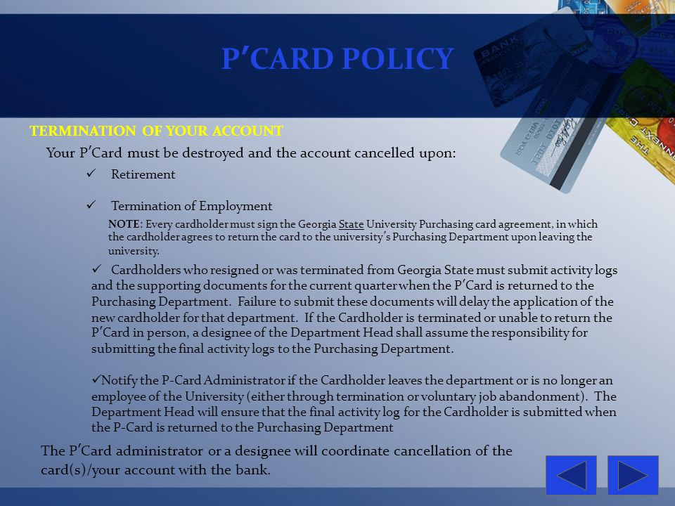 PCARD POLICY TERMINATION OF YOUR ACCOUNT Your PCard must be destroyed and the account cancelled upon: The PCard administrator or a designee will coord