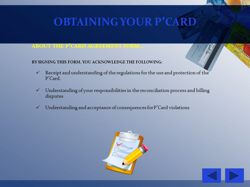 OBTAINING YOUR PCARD ABOUT THE PCARD AGREEMENT FORM… BY SIGNING THIS FORM, YOU ACKNOWLEDGE THE FOLLOWING: Receipt and understanding of the regulations