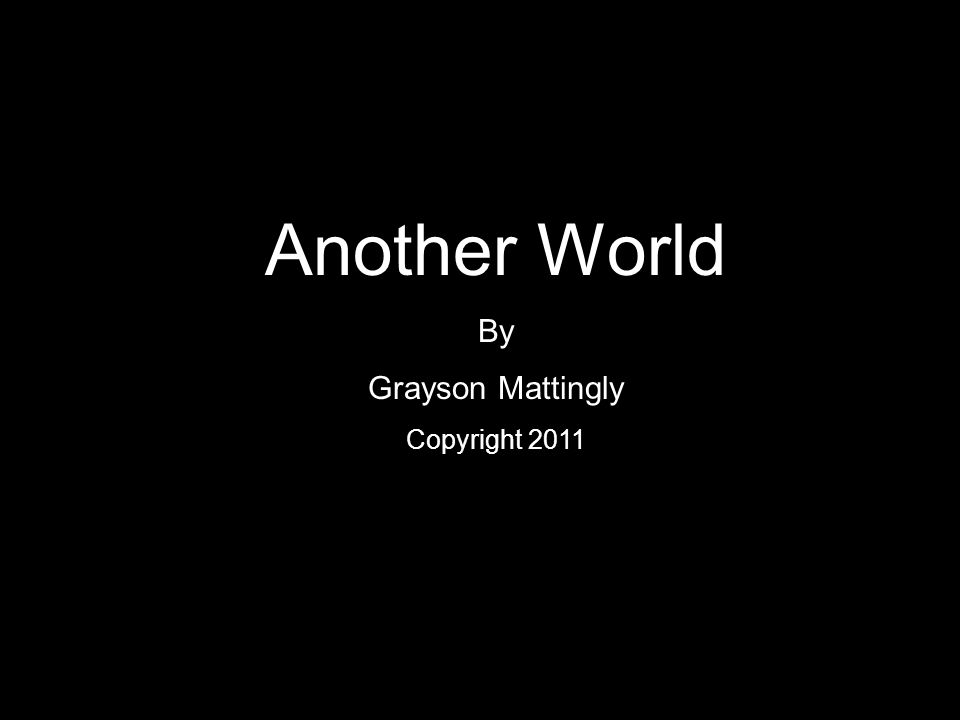Another World By Grayson Mattingly Copyright 2011
